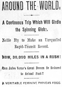 Article excerpt: Around the World, a continuous trip which will girdle the spinning globe. Nellie Bly to make an unequalled rapid-transit record. Now, 30,000 miles in a rush! Can Jules Verne's Great Dream be reduced to actual fact! A veritable feminine Phineas Fogg.